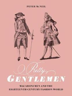 Pretty Gentlemen - Macaroni Men and the Eighteenth-Century Fashion World