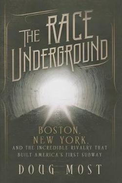 Race Underground - Boston, New York, and the Incredible Rivalry That Built America's First Subway