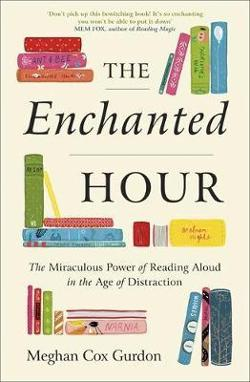 Enchanted Hour - The Miraculous Power of Reading Aloud in the Age of Distraction