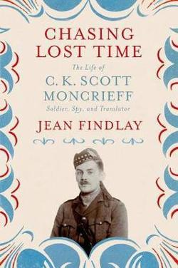 Chasing Lost Time - The Life of C. K. Scott Moncrieff: Soldier, Spy, and Translator