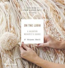 On the Loom: A Modern Weaver s Guide