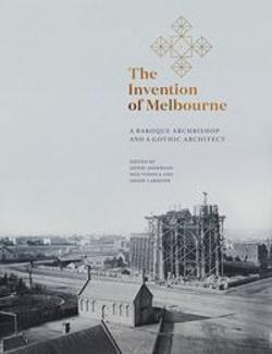 Invention of Melbourne - A Baroque Archbishop and a Gothic Architect