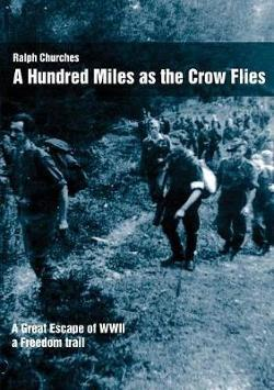 Hundred Miles as the Crow Flies - A Great Escape of WW11. A Freedom Trail.