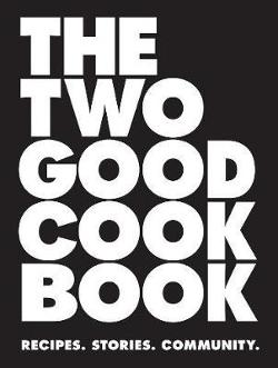 Two Good Cook Book: Recipes. Stories. Community.