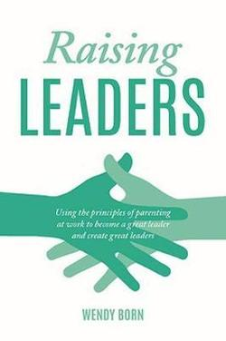 Raising Leaders: Using the principles of parenting at work to become a great leader and create great leaders