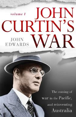 John Curtin's War - Volume 1 - The coming of the war in the Pacific and reinventing Australia