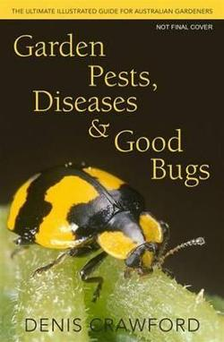 Garden Pests, Diseases and Good Bugs: the Ultimate Illustrated Guide For Australian Gardeners
