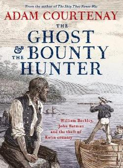 Ghost And The Bounty Hunter - William Buckley, John Batman And The Theft Of Kulin Country