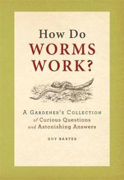 How Do Worms Work? - A Gardener's Collection of Curious Questions and Astonishing Answers