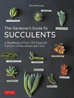 Gardener's Guide to Succulents: A Handbook of Over 125 Exquisite Varieties of Succulents and Cacti