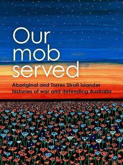 Our Mob Served - Aboriginal and Torres Strait Islander Histories of War and Defending Australia