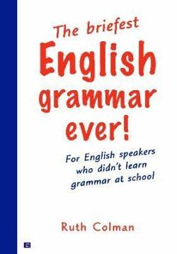 Briefest English Grammar Ever - For English Speakers Who Didn't Learn Grammar At School