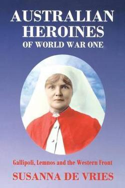 Australian Heroines of World War 1 - Gallipoli, Lemnos and the Western Front
