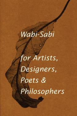 Wabi-sabi - For Artists, Designers, Poets and Philosophers