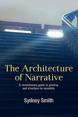 Architecture of Narrative: A Revolutionary Guide to Plotting and Structure for Novelists