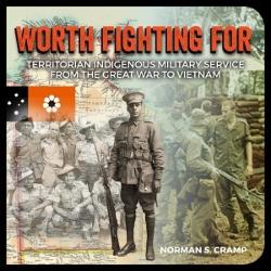 Worth Fighting for : Territorian Indigenous Military Service from the Great War to Vietnam
