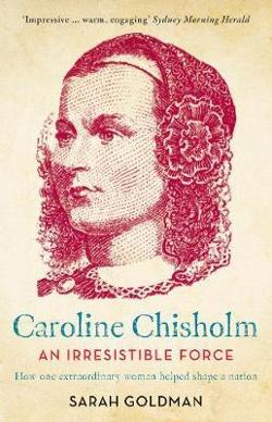 Irresistible Force - How Caroline Chisholm Helped Shape a Nation