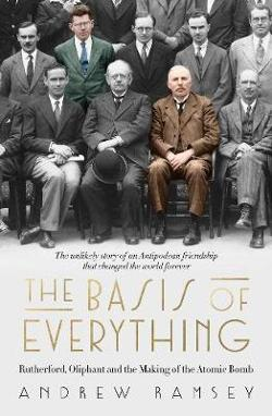 Basis of Everything - Rutherford, Oliphant and the Making of the Atomic Bomb