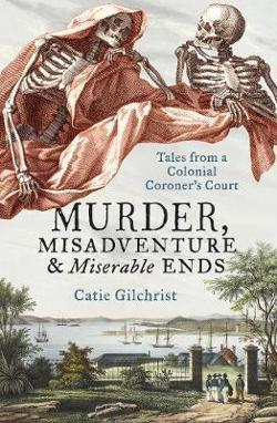 Murder, Misadventure and Miserable Ends - Tales from a Colonial Coroner's Court