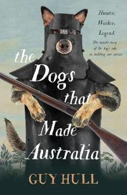 Dogs that Made Australia - The Story of the Dogs that Brought about Australia's Transformation from Starving Colony to Pastoral Powerhouse