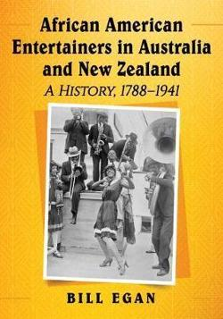 African American Entertainers in Australia and New Zealand: A History, 1788 - 1941