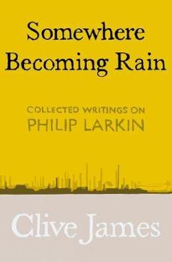 Somewhere Becoming Rain - Collected Writings on Philip Larkin