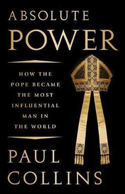 Absolute Power - How the Pope Became the Most Influential Man in the World