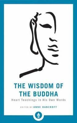 Wisdom Of The Buddha - Heart Teachings in His Own Words