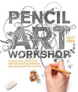 Pencil Art Workshop - Techniques, Ideas, and Inspiration for Drawing and Designing with Pencil