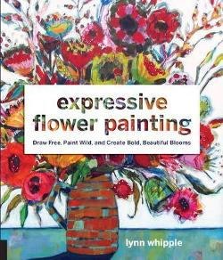 Expressive Flower Painting - Simple Mixed Media Techniques for Bold Beautiful Blooms