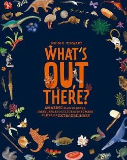 What's Out There? Amazing plants, rocks, creatures and cultures that make Australia extraordinary