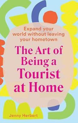 Art of Being a Tourist at Home - Expand Your World Without Leaving Your Home Town