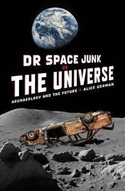 Dr Space Junk vs The Universe - Archaeology and the future