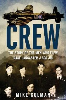 Crew - The Story of the Men Who Flew RAAF Lancaster J for Jig