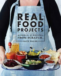 Real Food Projects - 30 Skills. 46 Recipes. from Scratch.