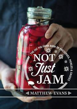 Not Just Jam - The Fat Pig Farm Book of Preserves, Pickles and Sauces