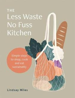 Less Waste No Fuss Kitchen - Simple steps to shop, cook and eat sustainably