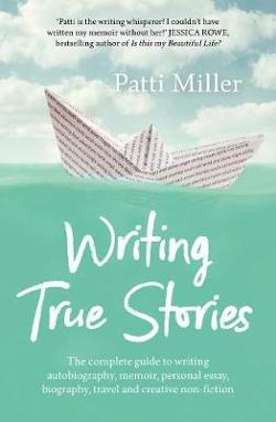 Writing True Stories - The Complete Guide to Writing Autobiography, Memoir, Personal Essay, Biography, Travel and Creative Non-Fiction