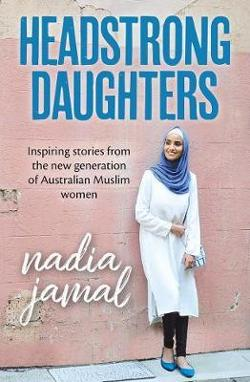 Headstrong Daughters - Inspiring Stories from the New Generation of Australian Muslim Women