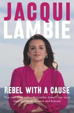 Rebel with a Cause - You Can't Keep a Bloody Lambie Down - My Story from Soldier to Senator and Beyond