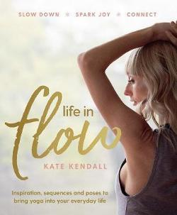 Life in Flow - Inspiration, Sequences and Poses to Bring Yoga into Your Everyday Life