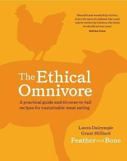Ethical Omnivore - A Practical Guide and 60 Nose-to-Tail Recipes for Sustainable Meat Eating