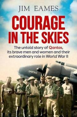 Courage in the Skies - The Untold Story of Qantas, it's Brave Men and Women and Their Extraordinary Role in World War II
