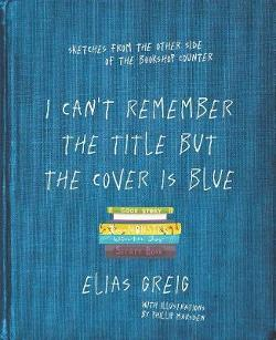 I Can't Remember the Title but the Cover is Blue - Best Sellers, Worst Customers - Stories from the Other Side of the Counter