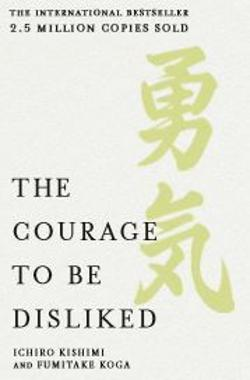 Courage to be Disliked - The Japanese Phenomenon That Shows You How to Free Yourself, Change Your Life and Achieve Real Happiness