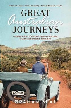 Great Australian Journeys - Gripping Stories of Intrepid Explorers, Dramatic Escapes and Foolhardy Adventures