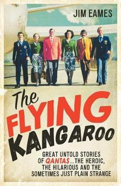 Flying Kangaroo - Great Untold Stories of Qantas...the Heroic, the Hilarious and the Sometimes Just Plain Strange
