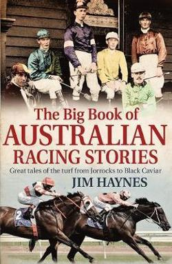 Big Book of Australian Racing Stories - Great Tales of the Turf from Jorrocks to Black Caviar