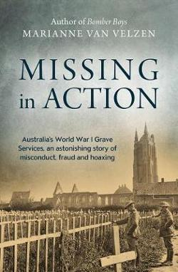 Missing in Action - Australia's WW1 Grave Services, an Astonishing True Story of Misconduct, Fraud and Hoaxing