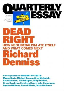 Quarterly Essay 70 - Dead Right: How Neoliberalism Ate Itself and What Comes Next